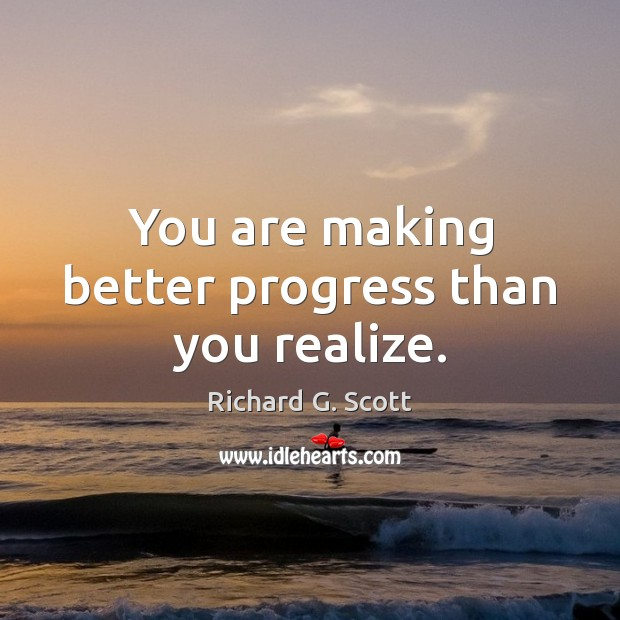 You are making better progress than you realize. Richard G. Scott Picture Quote