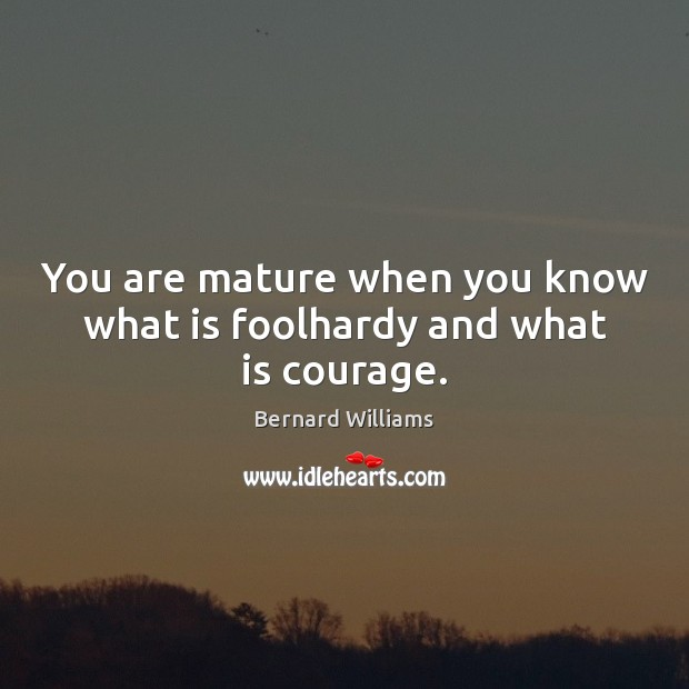 Image, You are mature when you know what is foolhardy and what is courage.
