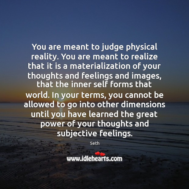 You are meant to judge physical reality. You are meant to realize Image