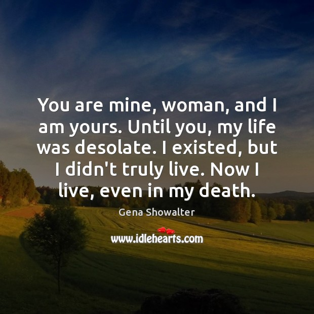 Gena Showalter Picture Quote image saying: You are mine, woman, and I am yours. Until you, my life