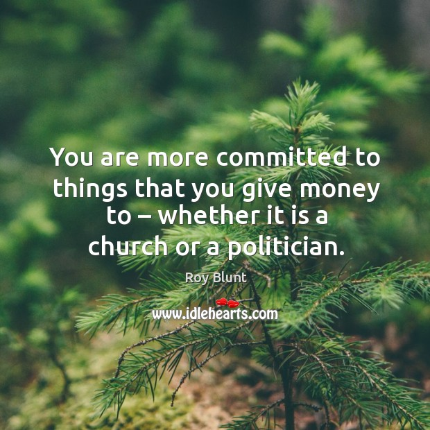 You are more committed to things that you give money to – whether it is a church or a politician. Image