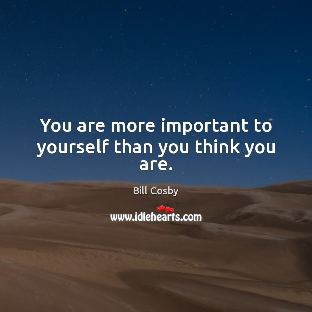 You are more important to yourself than you think you are. Image