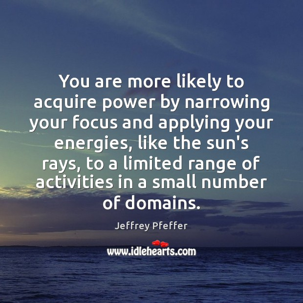 You are more likely to acquire power by narrowing your focus and Jeffrey Pfeffer Picture Quote