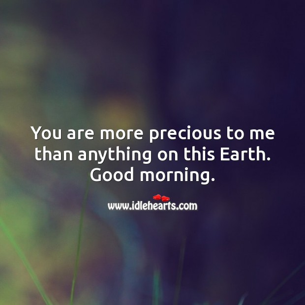 You are more precious to me than anything on this Earth. Good morning. Earth Quotes Image