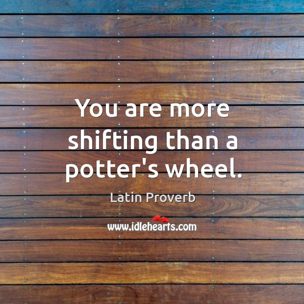 You are more shifting than a potter's wheel. Image