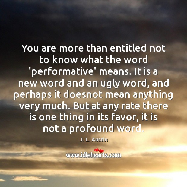 You are more than entitled not to know what the word 'performative' J. L. Austin Picture Quote