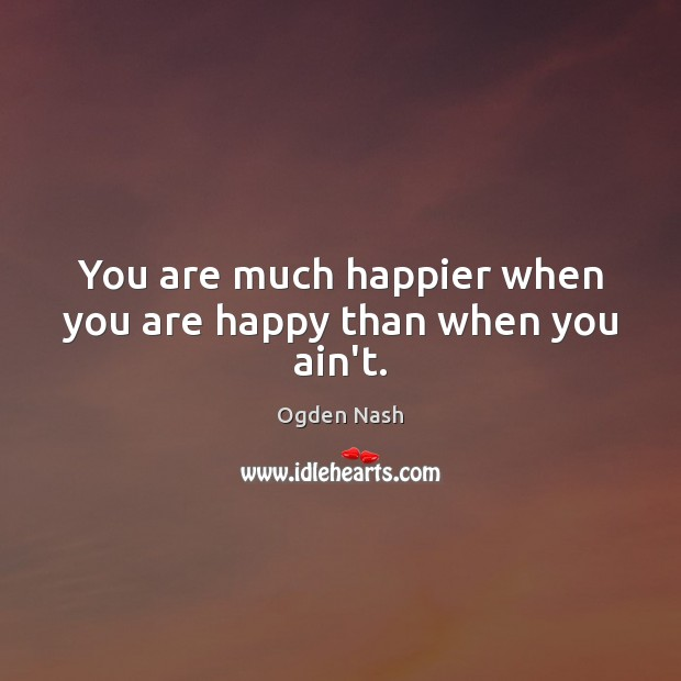 You are much happier when you are happy than when you ain't. Ogden Nash Picture Quote