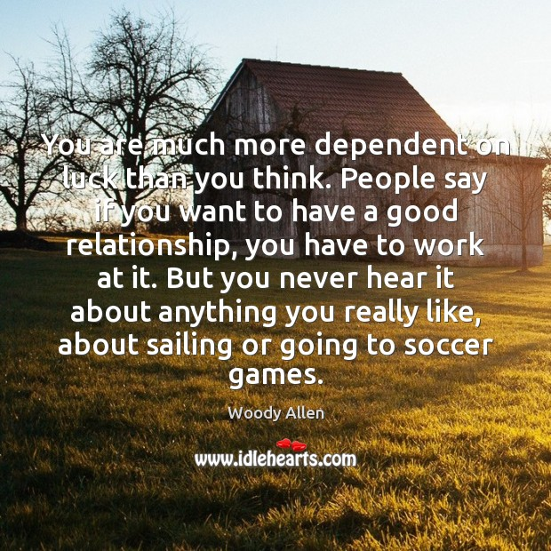 You are much more dependent on luck than you think. People say Soccer Quotes Image