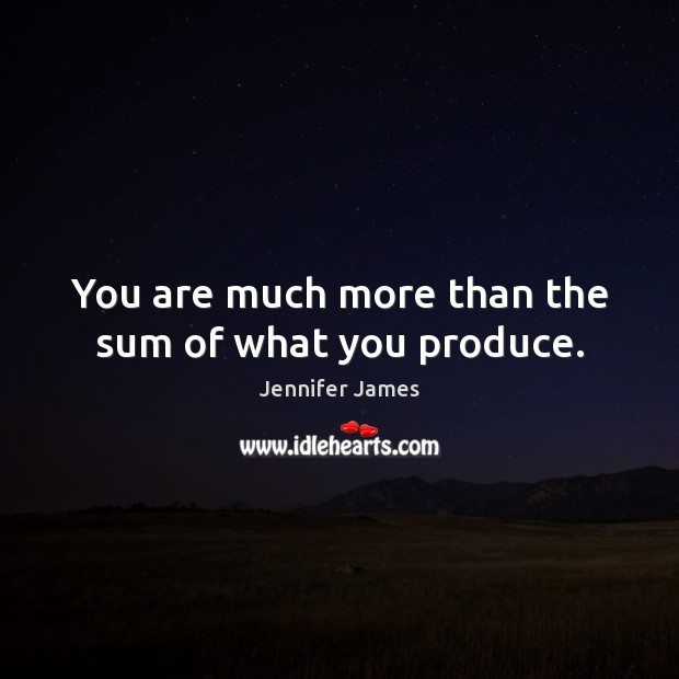 You are much more than the sum of what you produce. Jennifer James Picture Quote