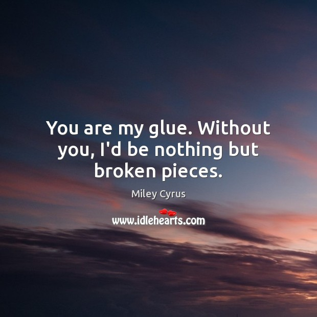 Image, You are my glue. Without you, I'd be nothing but broken pieces.