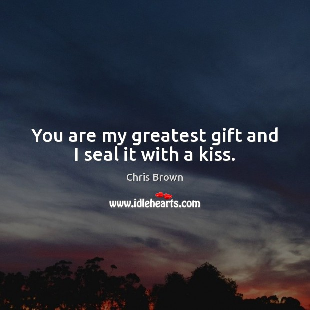 You are my greatest gift and I seal it with a kiss. Chris Brown Picture Quote