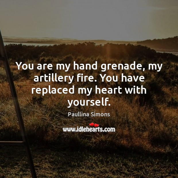 You are my hand grenade, my artillery fire. You have replaced my heart with yourself. Paullina Simons Picture Quote