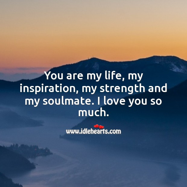 You are my life, my inspiration, my strength and my soulmate. I love you so much. Love You So Much Quotes Image