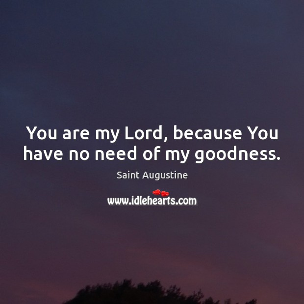 You are my Lord, because You have no need of my goodness. Saint Augustine Picture Quote