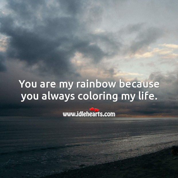 You are my rainbow because you always coloring my life. Image