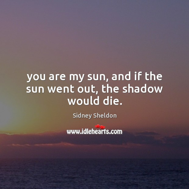 You are my sun, and if the sun went out, the shadow would die. Image