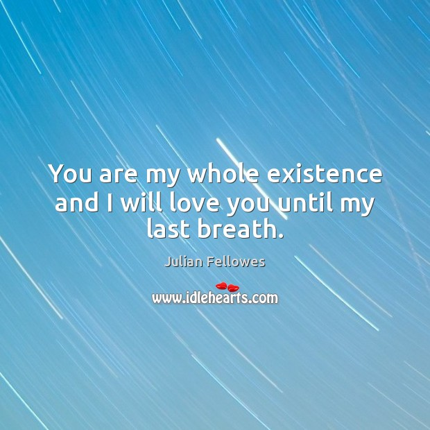 You are my whole existence and I will love you until my last breath. Julian Fellowes Picture Quote