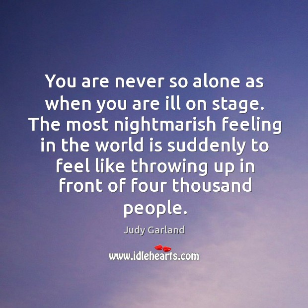 You are never so alone as when you are ill on stage. Image