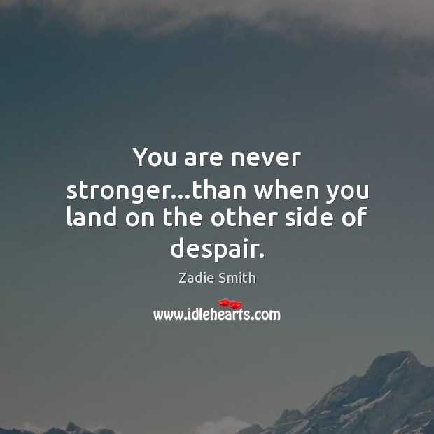 You are never stronger…than when you land on the other side of despair. Image