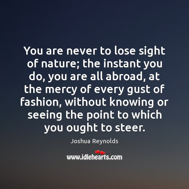 You are never to lose sight of nature; the instant you do, Joshua Reynolds Picture Quote
