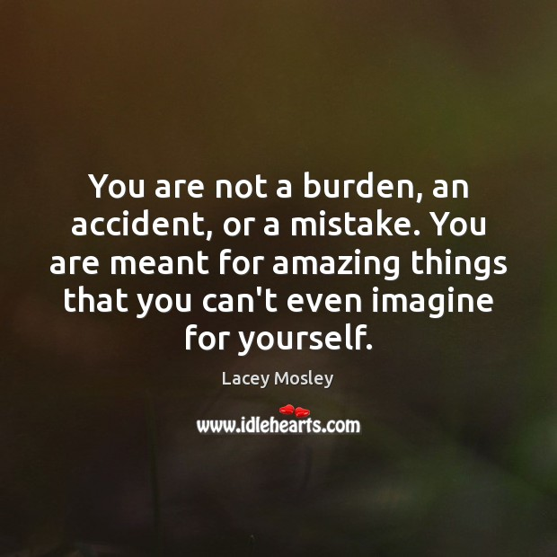 You are not a burden, an accident, or a mistake. You are Image