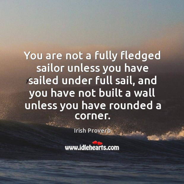 You are not a fully fledged sailor unless you have sailed under full sail, and you have not built a wall unless you have rounded a corner. Irish Proverbs Image