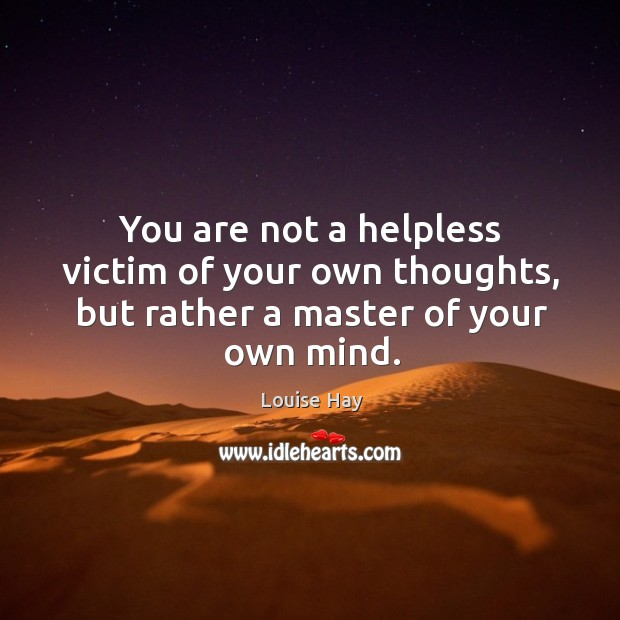 You are not a helpless victim of your own thoughts, but rather a master of your own mind. Image