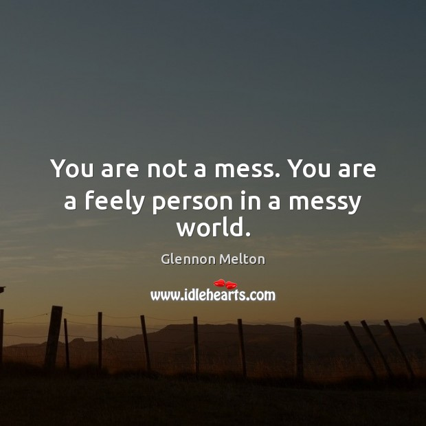 You are not a mess. You are a feely person in a messy world. Image