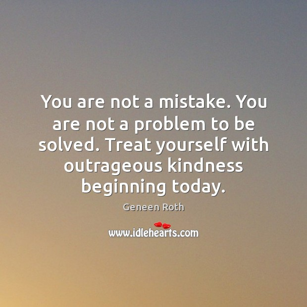 You are not a mistake. You are not a problem to be Geneen Roth Picture Quote