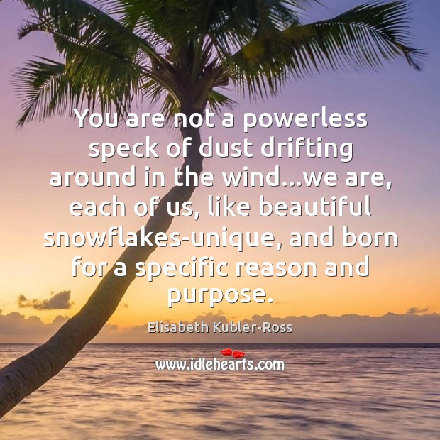 You are not a powerless speck of dust drifting around in the Elisabeth Kubler-Ross Picture Quote