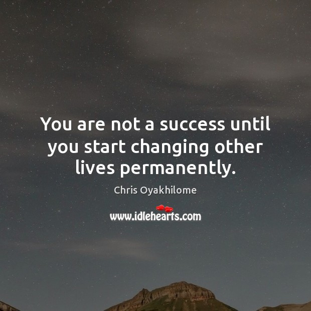 You are not a success until you start changing other lives permanently. Chris Oyakhilome Picture Quote