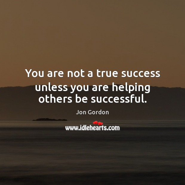 You are not a true success unless you are helping others be successful. Jon Gordon Picture Quote