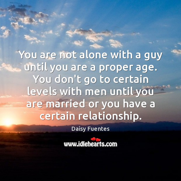 Daisy Fuentes Picture Quote image saying: You are not alone with a guy until you are a proper
