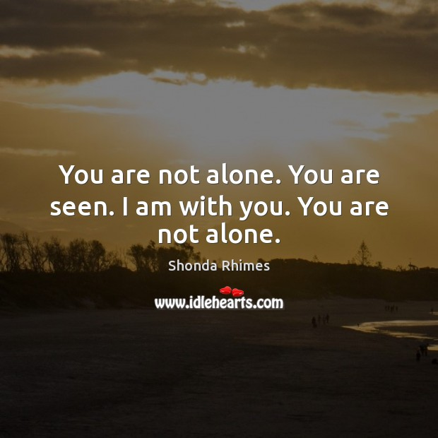You are not alone. You are seen. I am with you. You are not alone. Image