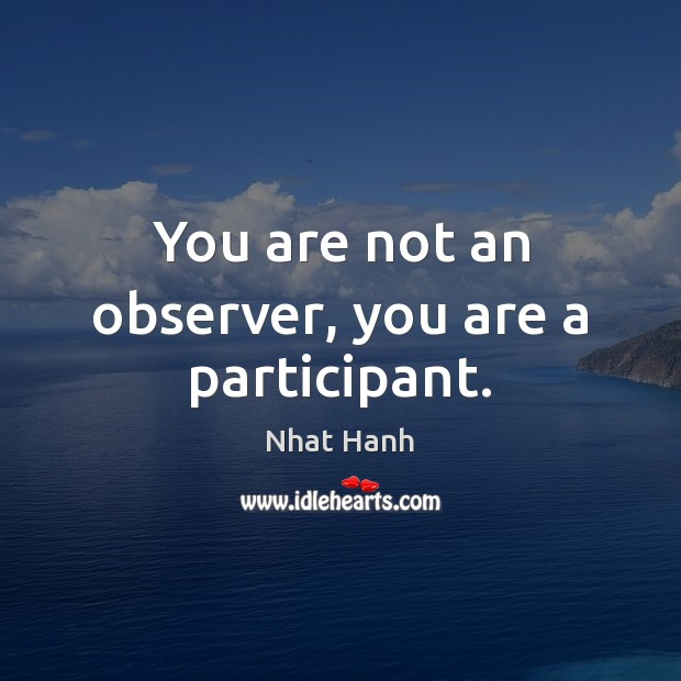 You are not an observer, you are a participant. Image
