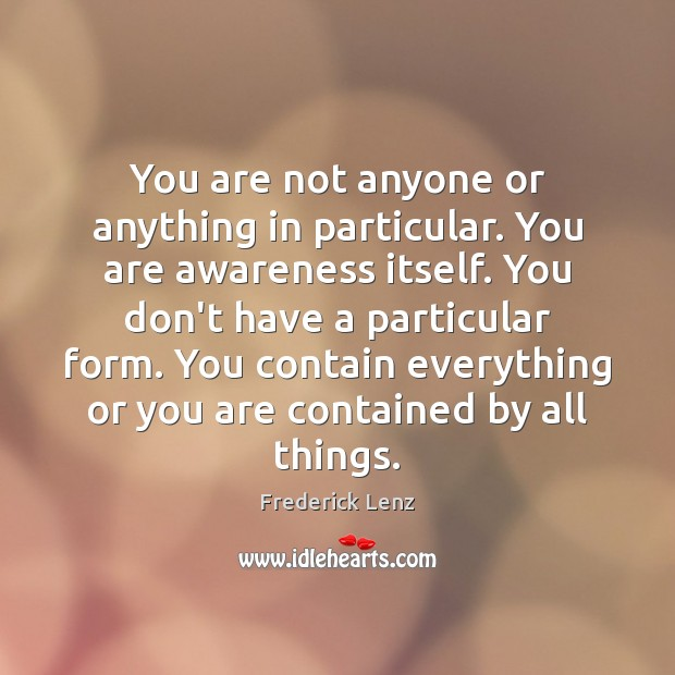 You are not anyone or anything in particular. You are awareness itself. Image