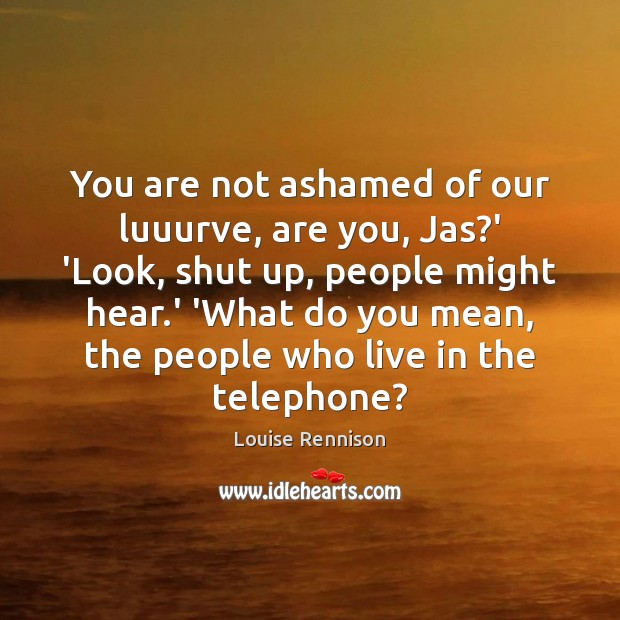 You are not ashamed of our luuurve, are you, Jas?' 'Look, Image