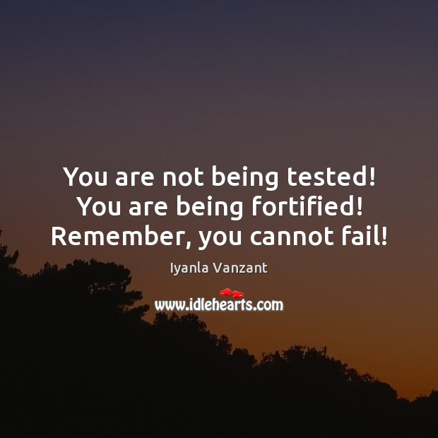 You are not being tested! You are being fortified! Remember, you cannot fail! Image