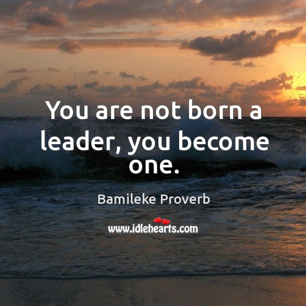 You are not born a leader, you become one. Bamileke Proverbs Image