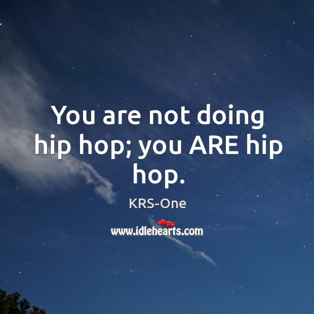 You are not doing hip hop; you ARE hip hop. KRS-One Picture Quote