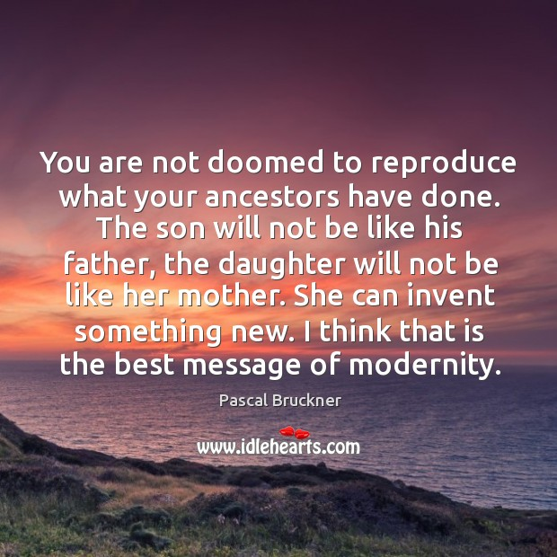 You are not doomed to reproduce what your ancestors have done. The Image