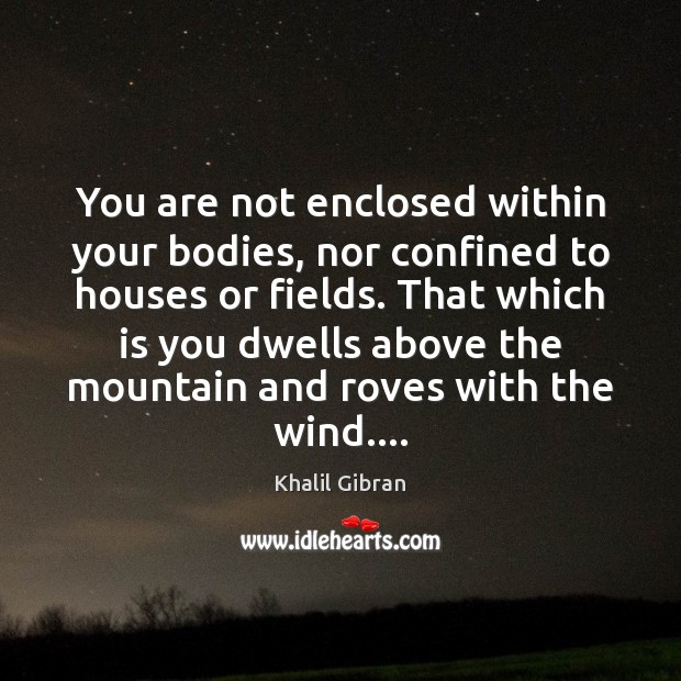 You are not enclosed within your bodies, nor confined to houses or Image