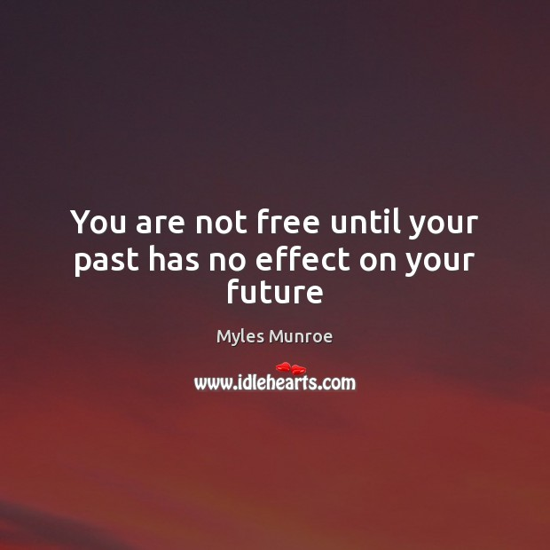 You are not free until your past has no effect on your future Myles Munroe Picture Quote