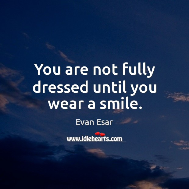 You are not fully dressed until you wear a smile. Evan Esar Picture Quote