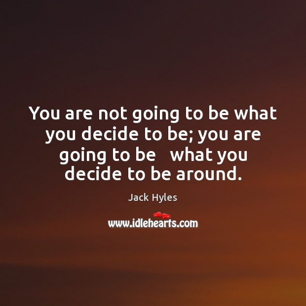 You are not going to be what you decide to be; you Image