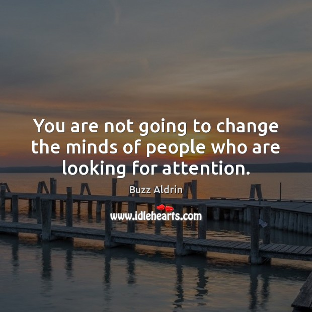 You are not going to change the minds of people who are looking for attention. Buzz Aldrin Picture Quote