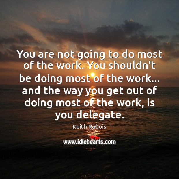 You are not going to do most of the work. You shouldn't Image