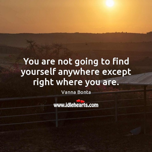 You are not going to find yourself anywhere except right where you are. Image