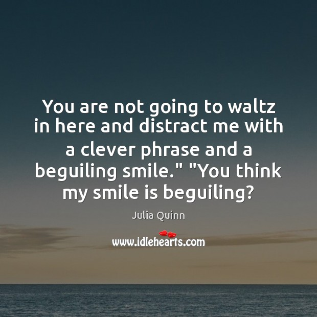 You are not going to waltz in here and distract me with Smile Quotes Image