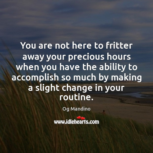You are not here to fritter away your precious hours when you Og Mandino Picture Quote